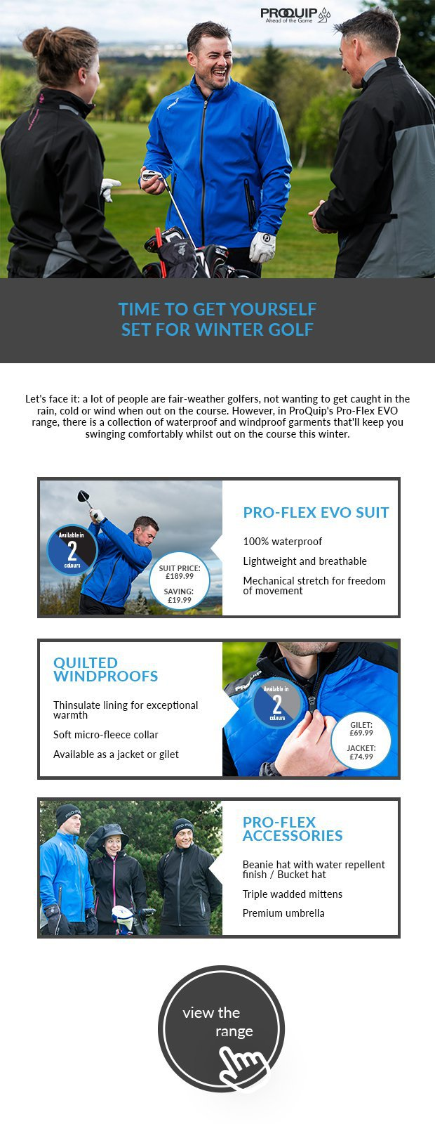Let's face it: a lot of people are fair-weather golfers, not wanting to get caught in the rain, cold or wind when out on the course. However, in ProQuip's Pro-Flex EVO range, there is a collection of waterproof and windproof garments that'll keep you swinging comfortably whilst out on the course this winter.