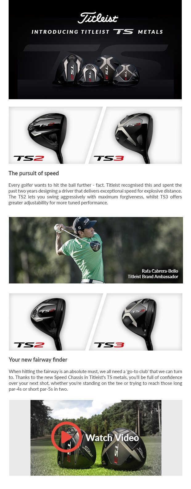Introducing Titleist TS MetalsThe pursuit of speed Every golfer wants to hit the ball further - fact. Titleist recognised this and spent the past two years designing a driver that delivers exceptional speed for explosive distance. The TS2 lets you swing aggressively with maximum forgiveness, whilst TS3 offersgreater adjustability for more tuned performance.