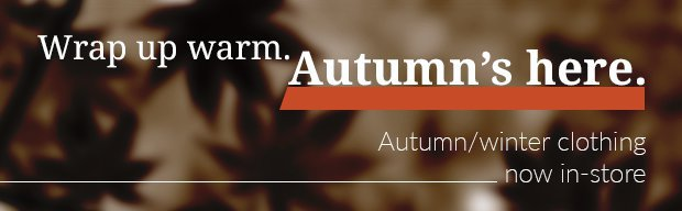 Wrap up warm. Autumn's here.Autumn/winter clothing in-store now.