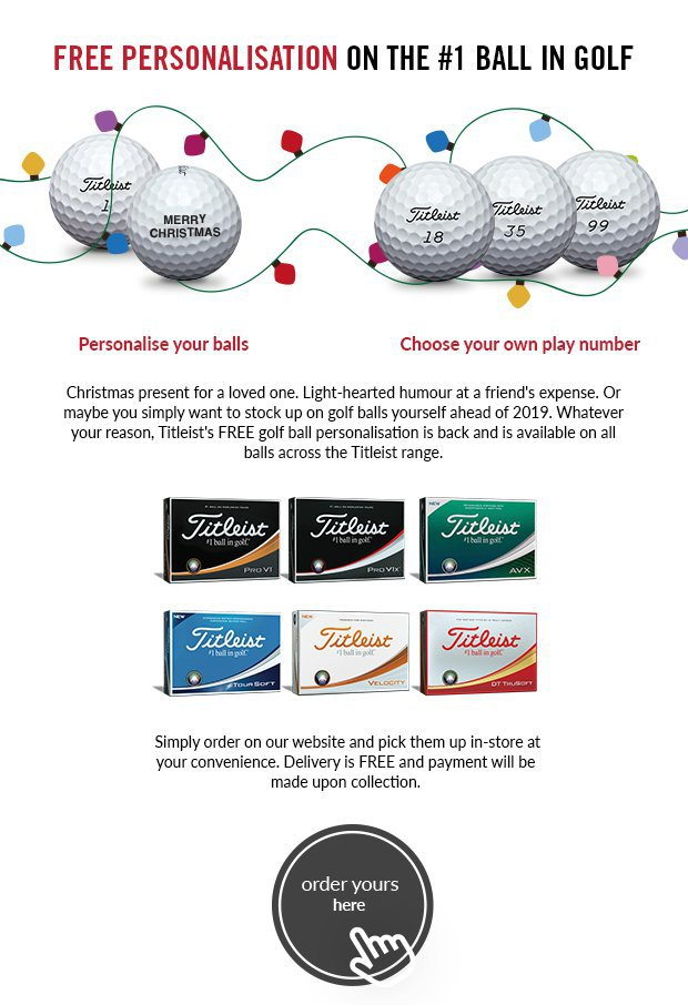 Christmas present for a loved one. Light-hearted humour at a friend's expense. Or maybe you simply want to stock up on golf balls yourself ahead of 2019. Whatever your reason, Titleist's FREE golf ball personalisation is back and is available on all balls across the Titleist range.Simply order on our website and pick them up in-store at your convenience. Delivery is FREE and payment will be made upon collection.