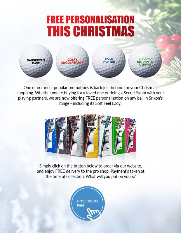 One of our most popular promotions is backjust in time for your Christmas shopping.Whether you're buying for a loved one or doing a Secret Santa with your playing partners, we are now offering FREE personalisation on any ball in Srixon's range - including its Soft Feel Lady.Simply click on the button below to order viaour website, and enjoy FREE delivery to thepro shop. Payment's taken at the time ofcollection. What will you put on yours?