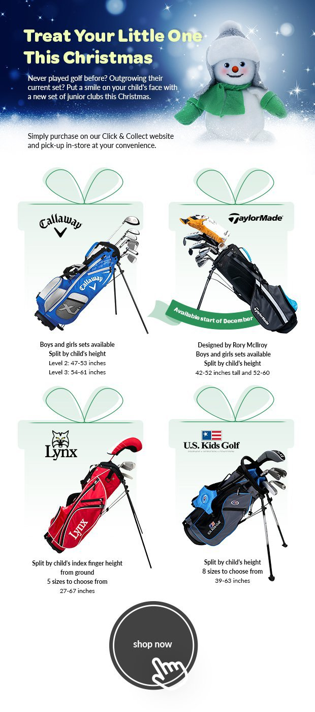 Treat Your Little One This ChristmasNever played golf before? Outgrowing theircurrent set? Put a smile on your child's face witha new set of junior clubs this Christmas.Simply purchase on our Click & Collect websiteand pick-up in-store at your convenience.