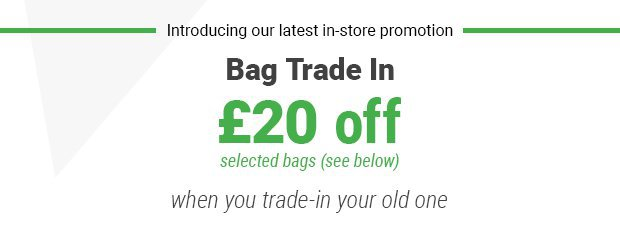 Bag Trade In - get £20 Off a new bag when you trade in yor old one.