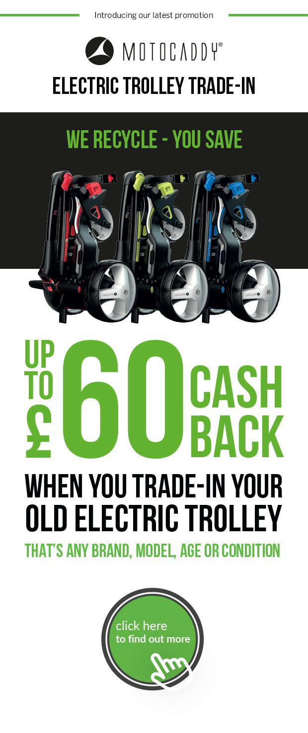 Motocaddy Electric Trolley Trade-In.Get up to £60 cash back when you trade-in your old electric trolley - that's any brand, model, age or condition.