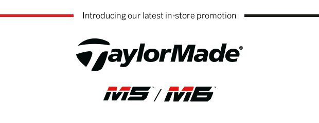 Introducing our latest in-store promotionTaylorMade M5/M6